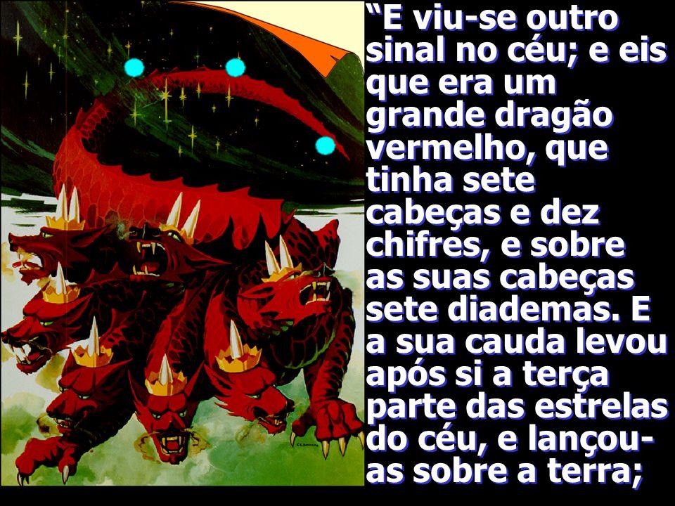 E viu-se outro sinal no céu; e eis que era um grande dragão vermelho, que tinha sete cabeças e dez chifres, e sobre as suas cabeças sete diademas.