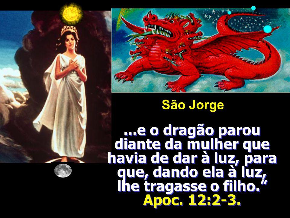 São Jorge ...e o dragão parou diante da mulher que havia de dar à luz, para que, dando ela à luz, lhe tragasse o filho. Apoc.