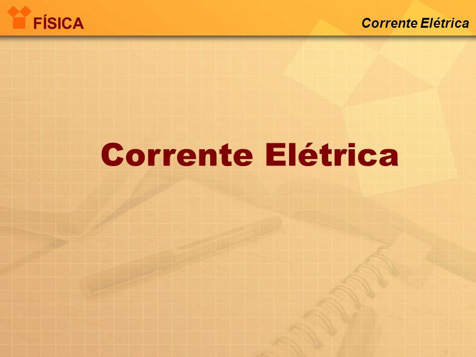 FÍSICA Corrente Elétrica Corrente Elétrica