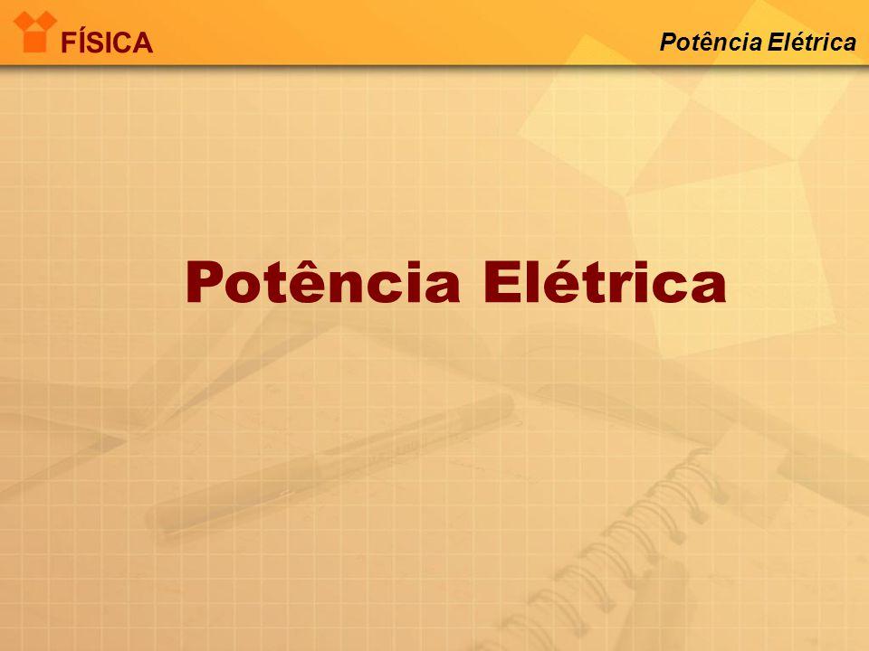 FÍSICA Potência Elétrica Potência Elétrica