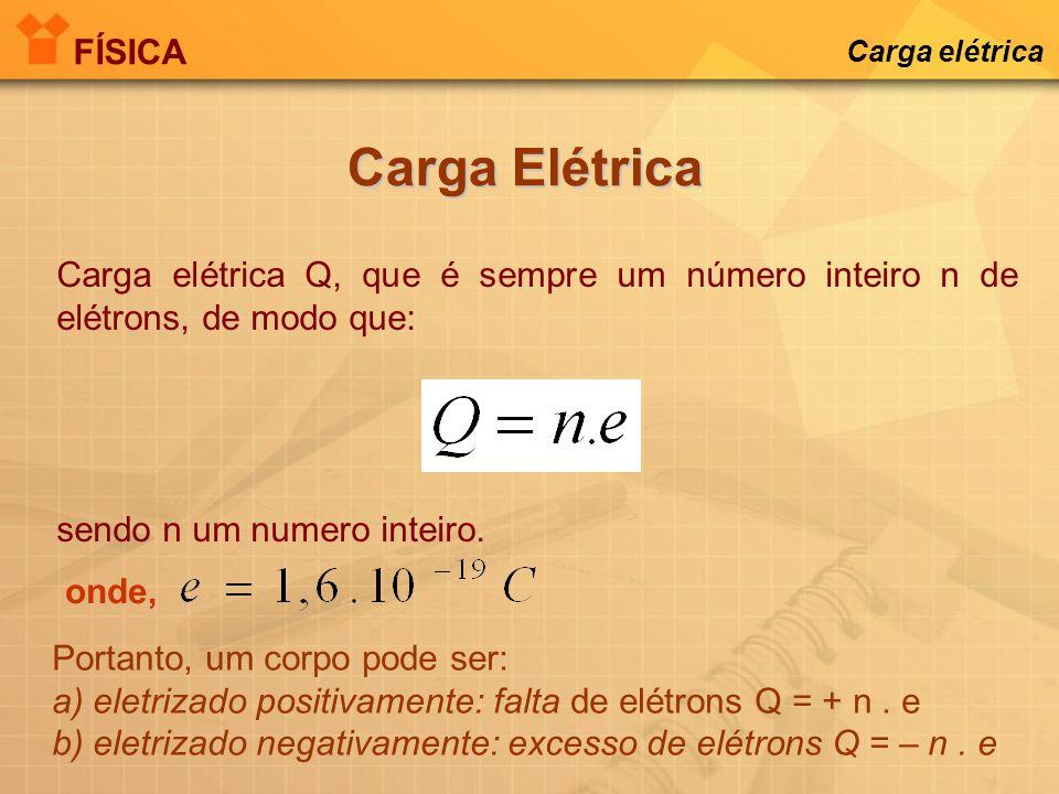 FÍSICA Carga elétrica. Carga Elétrica. Carga elétrica Q, que é sempre um número inteiro n de elétrons, de modo que: