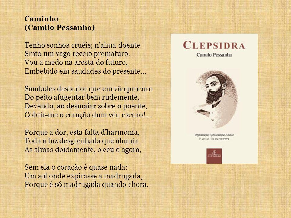 Caminho (Camilo Pessanha) Tenho sonhos cruéis; n'alma doente. Sinto um vago receio prematuro. Vou a medo na aresta do futuro,