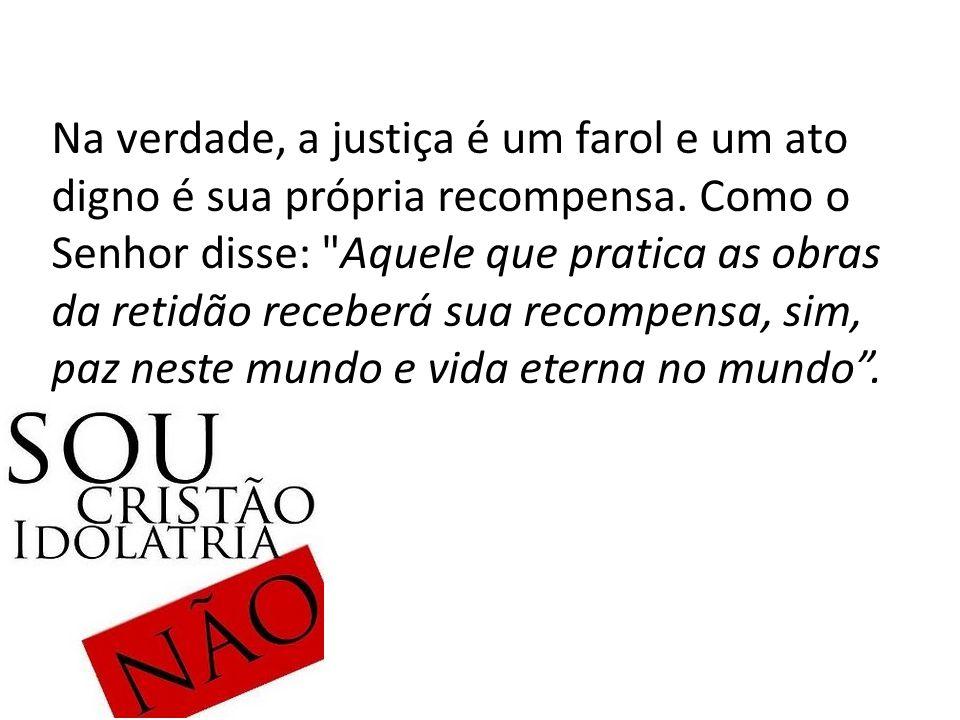 Na verdade, a justiça é um farol e um ato digno é sua própria recompensa.