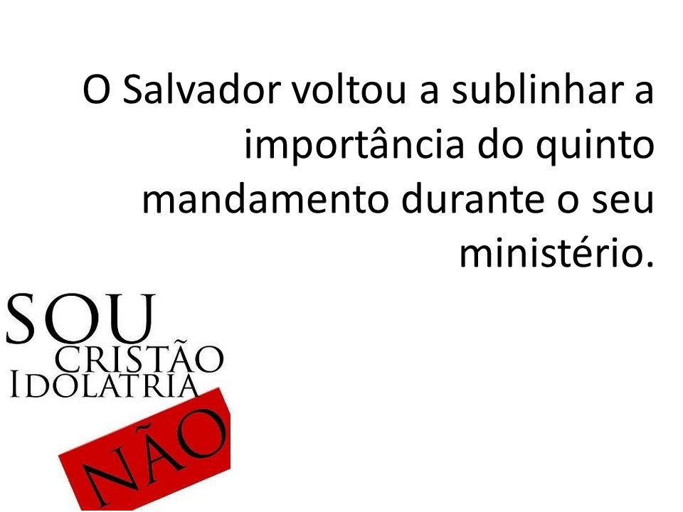 O Salvador voltou a sublinhar a importância do quinto mandamento durante o seu ministério.