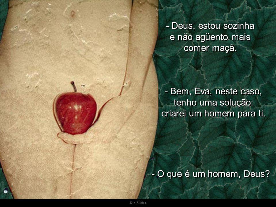 - Deus, estou sozinha e não agüento mais comer maçã.