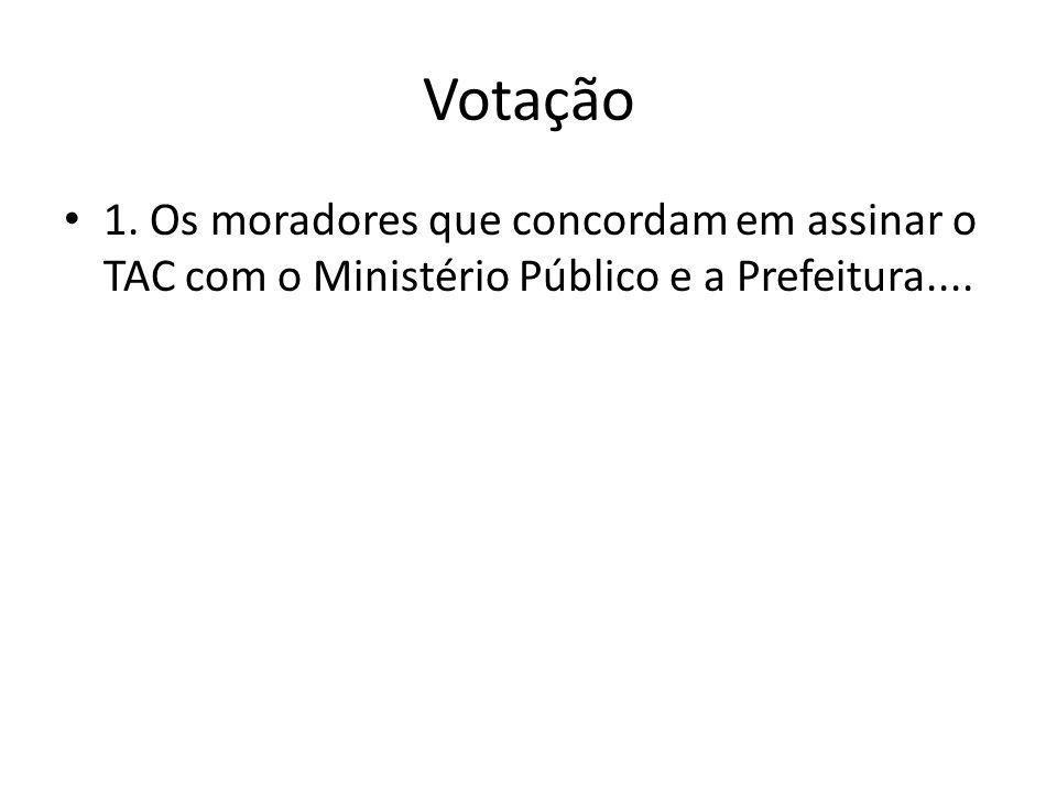 Votação 1. Os moradores que concordam em assinar o TAC com o Ministério Público e a Prefeitura....