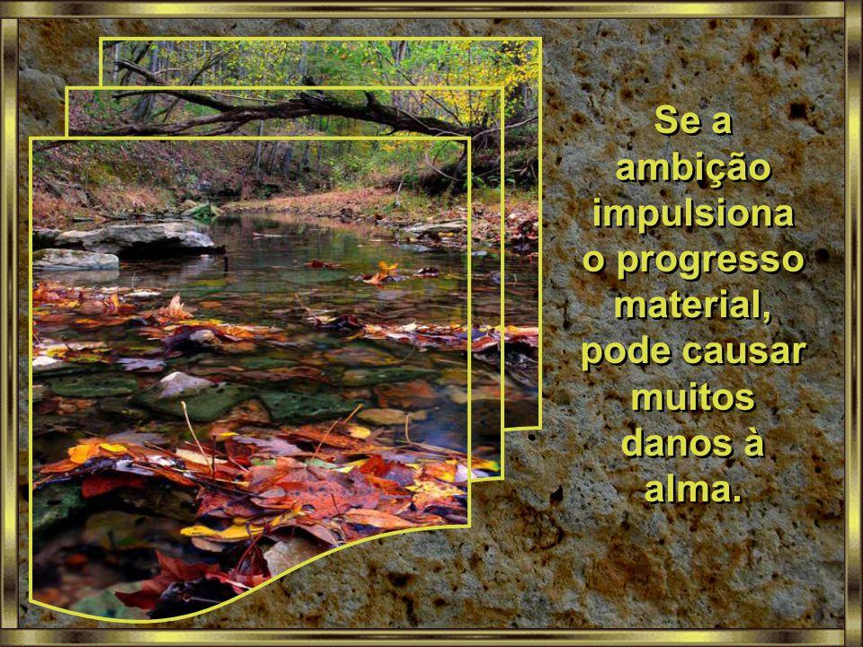Se a ambição impulsiona o progresso material, pode causar muitos danos à alma.