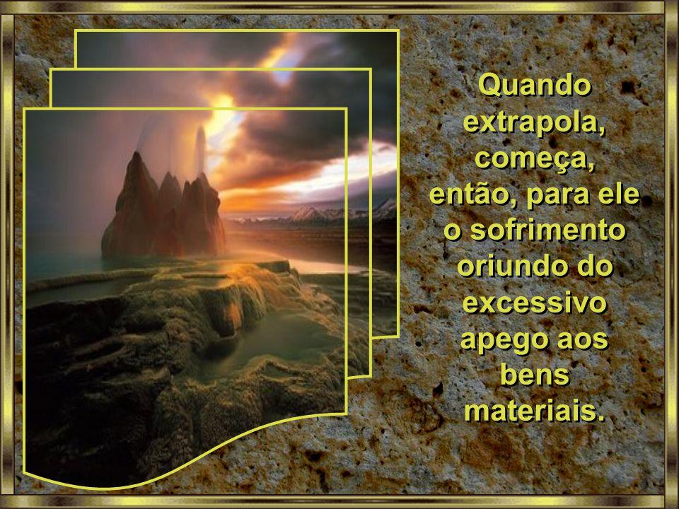 Quando extrapola, começa, então, para ele o sofrimento oriundo do excessivo apego aos bens materiais.