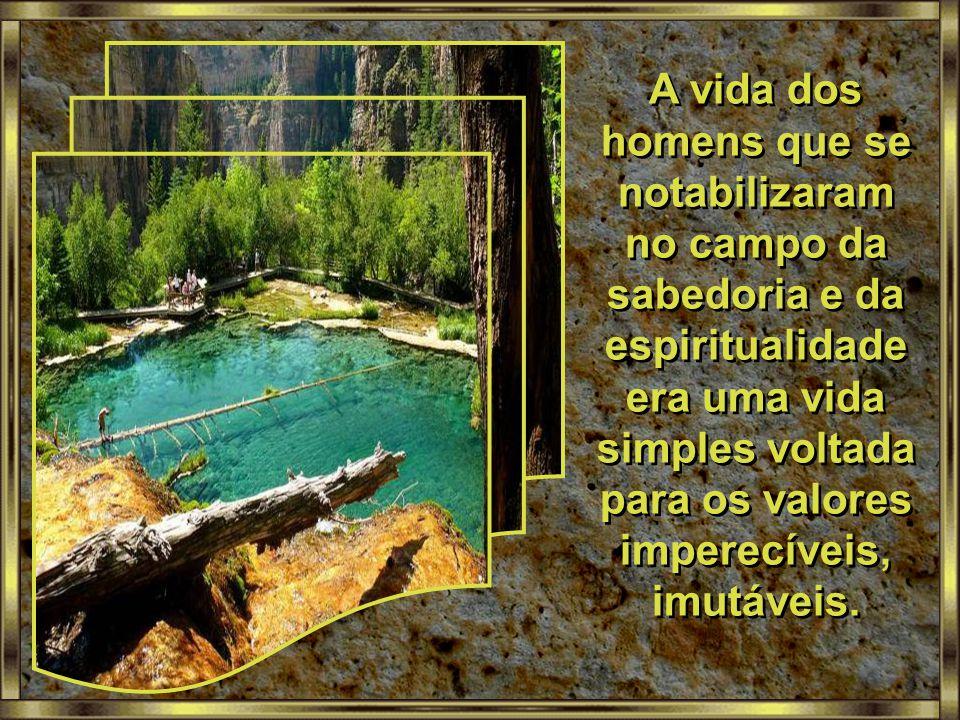 A vida dos homens que se notabilizaram no campo da sabedoria e da espiritualidade era uma vida simples voltada para os valores imperecíveis, imutáveis.