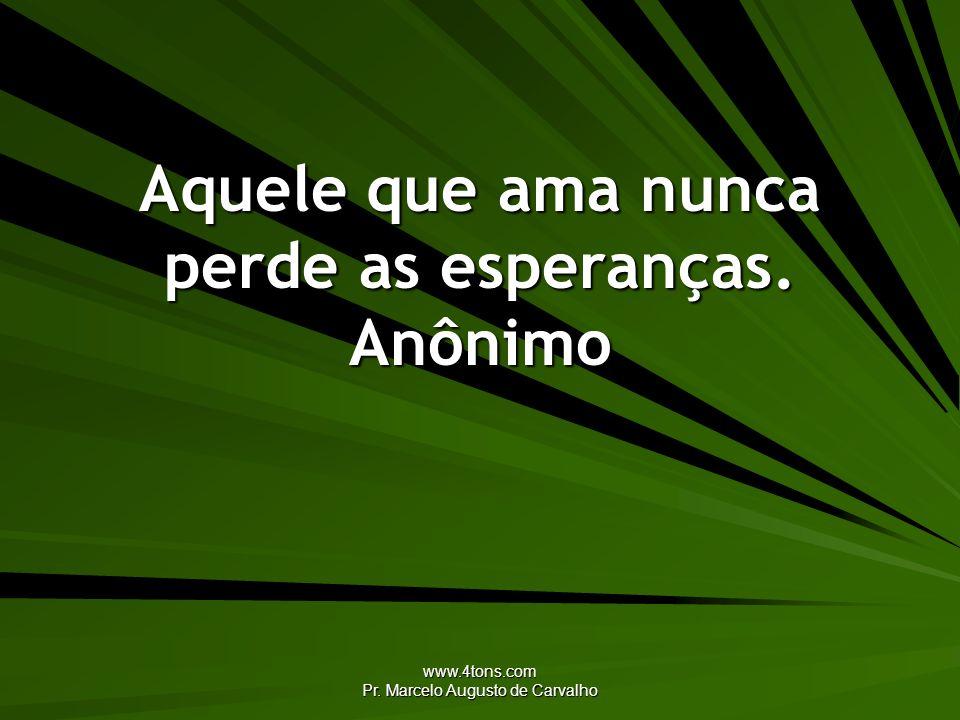 Aquele que ama nunca perde as esperanças. Anônimo