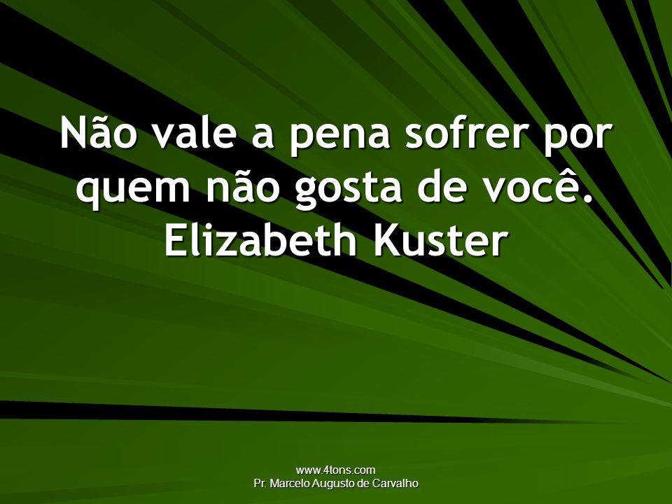 Não vale a pena sofrer por quem não gosta de você. Elizabeth Kuster