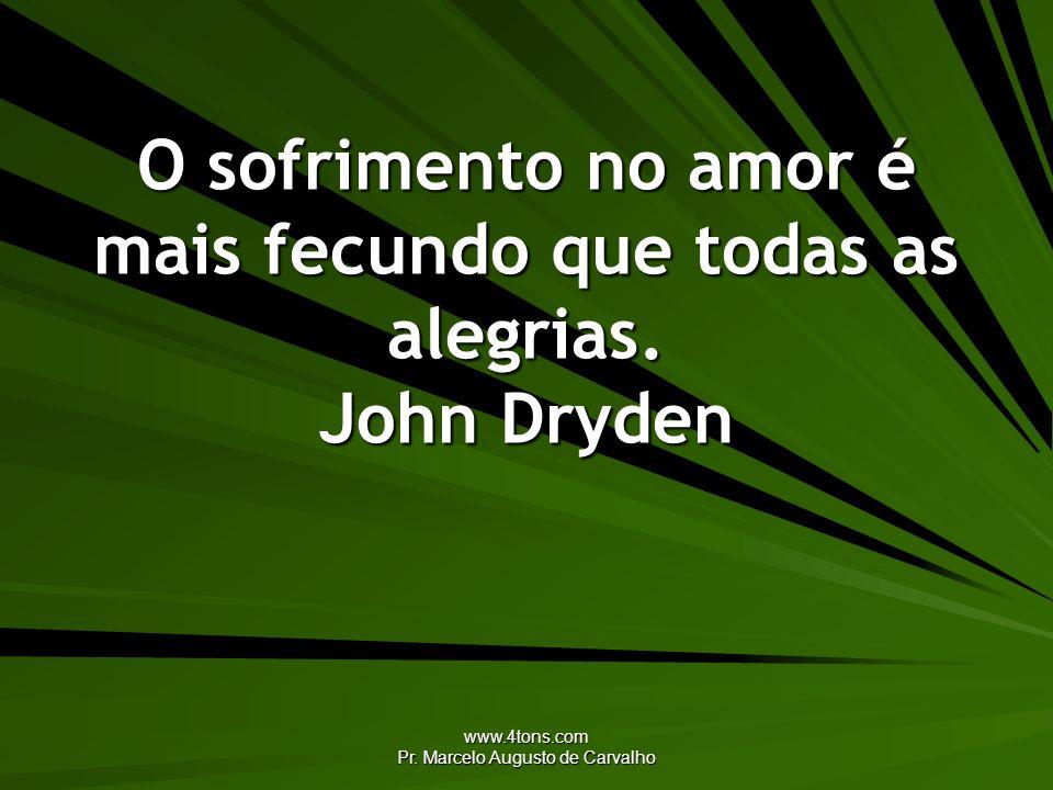 O sofrimento no amor é mais fecundo que todas as alegrias. John Dryden