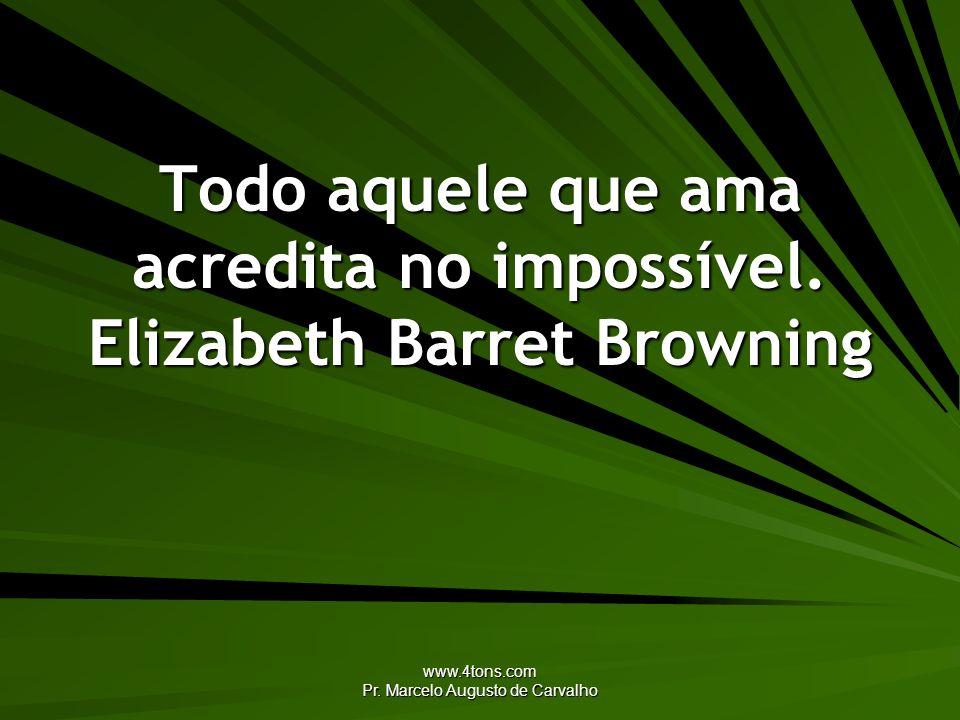 Todo aquele que ama acredita no impossível. Elizabeth Barret Browning