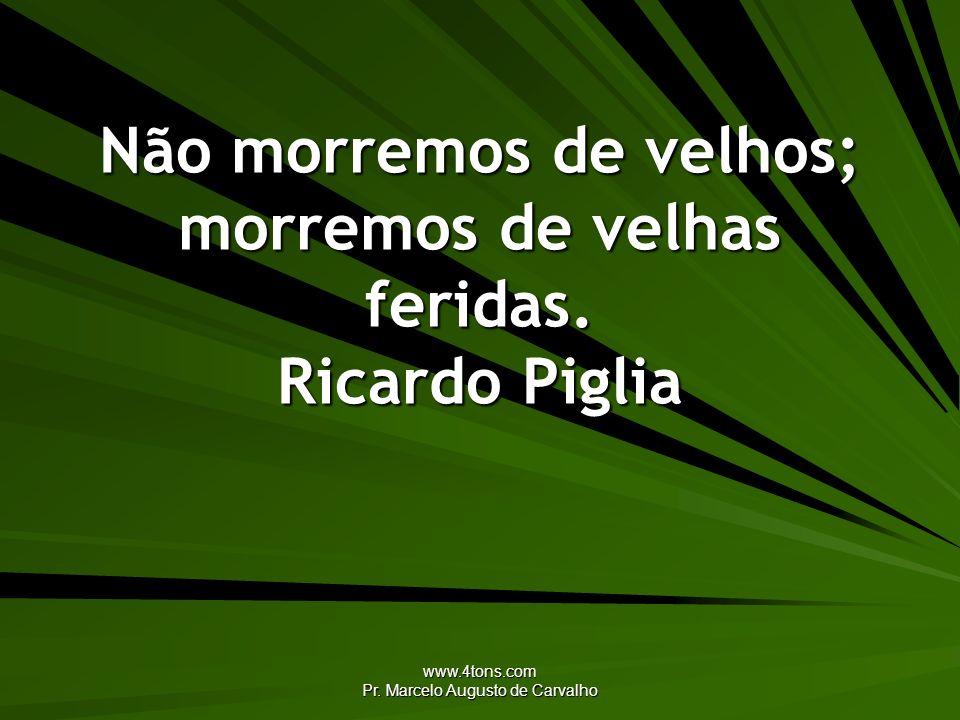 Não morremos de velhos; morremos de velhas feridas. Ricardo Piglia