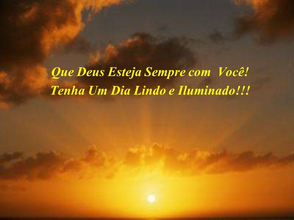 Que Deus Esteja Sempre com Você! Tenha Um Dia Lindo e Iluminado!!!