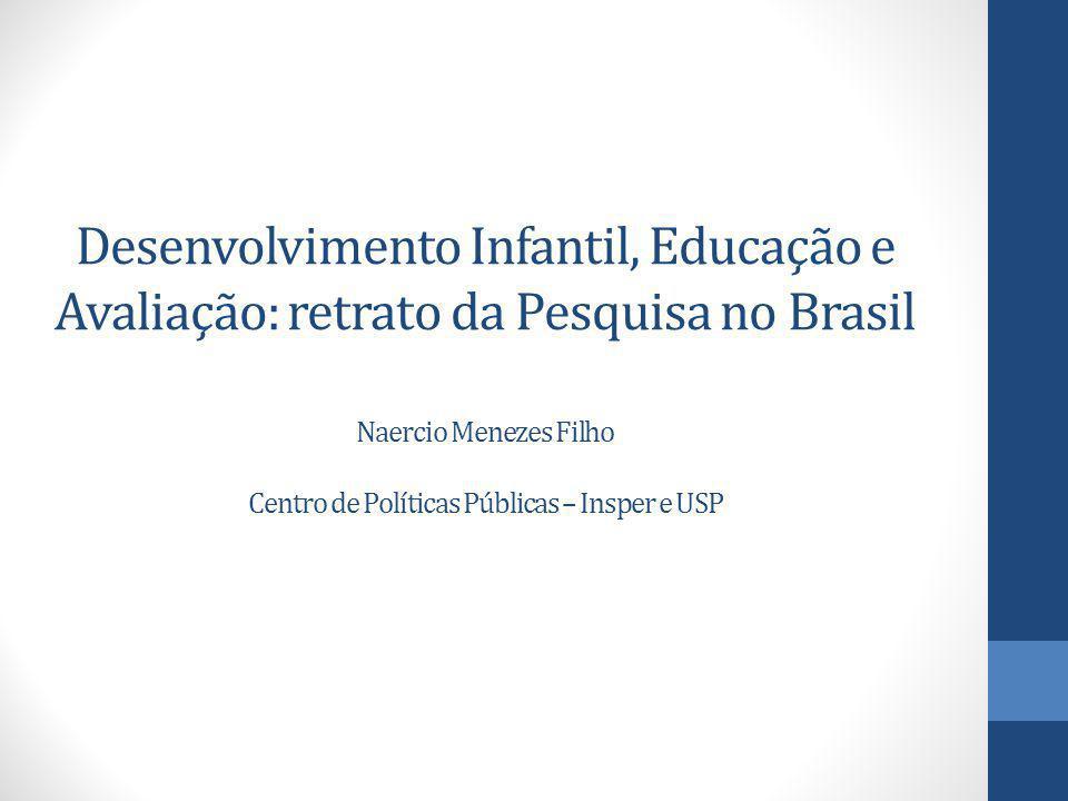 Desenvolvimento Infantil, Educação e Avaliação: retrato da Pesquisa no Brasil Naercio Menezes Filho Centro de Políticas Públicas – Insper e USP