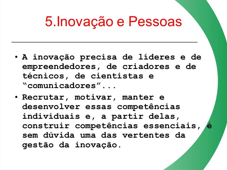 5.Inovação e Pessoas A inovação precisa de líderes e de empreendedores, de criadores e de técnicos, de cientistas e comunicadores ...