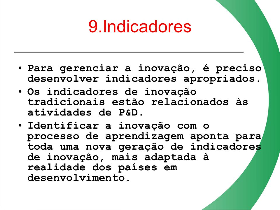 9.Indicadores Para gerenciar a inovação, é preciso desenvolver indicadores apropriados.