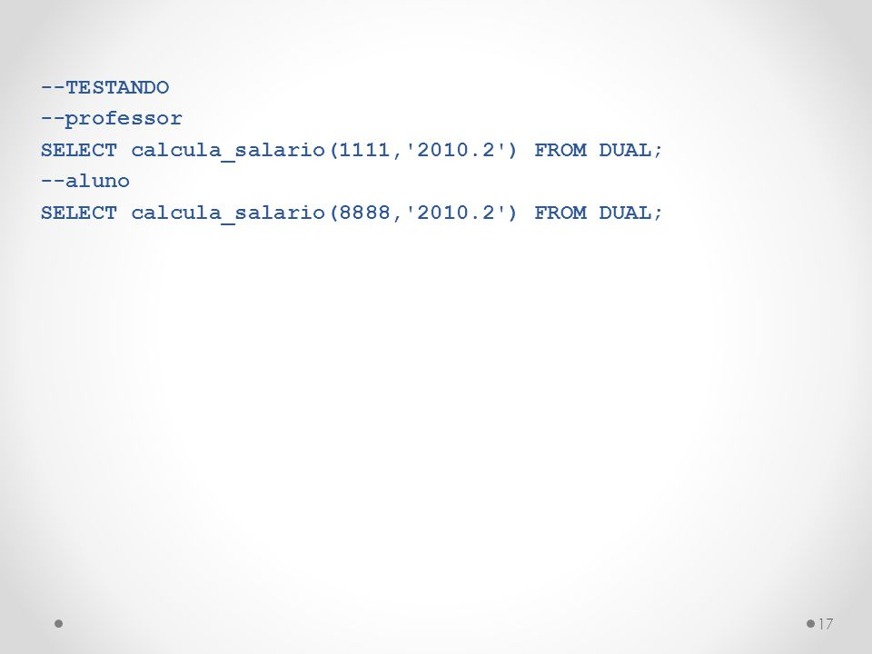 --TESTANDO --professor. SELECT calcula_salario(1111, 2010.2 ) FROM DUAL; --aluno.