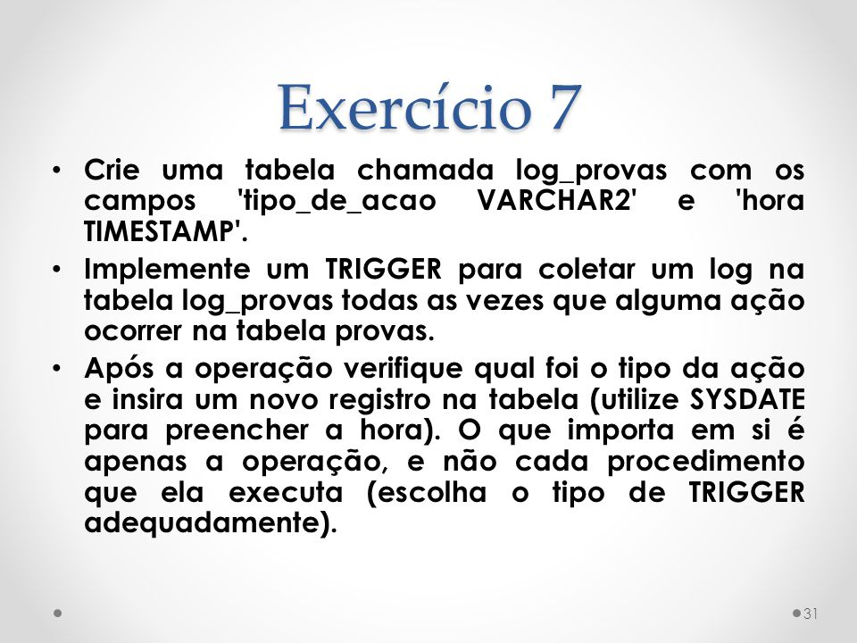 Exercício 7 Crie uma tabela chamada log_provas com os campos tipo_de_acao VARCHAR2 e hora TIMESTAMP .