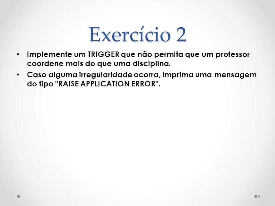Exercício 2 Implemente um TRIGGER que não permita que um professor coordene mais do que uma disciplina.