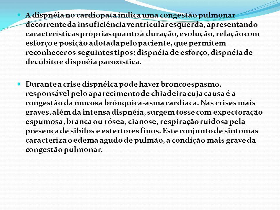 A dispnéia no cardiopata indica uma congestão pulmonar decorrente da insuficiência ventricular esquerda, apresentando características próprias quanto à duração, evolução, relação com esforço e posição adotada pelo paciente, que permitem reconhecer os seguintes tipos: dispnéia de esforço, dispnéia de decúbito e dispnéia paroxística.