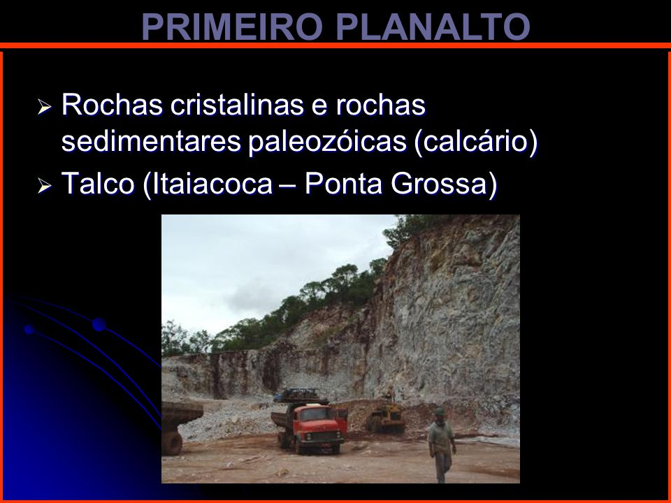 PRIMEIRO PLANALTO Rochas cristalinas e rochas sedimentares paleozóicas (calcário) Talco (Itaiacoca – Ponta Grossa)