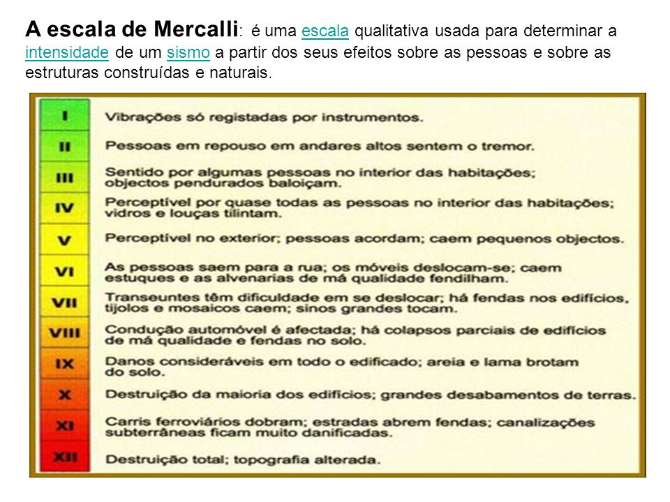 A escala de Mercalli: é uma escala qualitativa usada para determinar a intensidade de um sismo a partir dos seus efeitos sobre as pessoas e sobre as estruturas construídas e naturais.