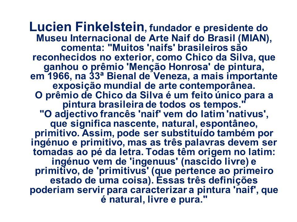 Lucien Finkelstein, fundador e presidente do Museu Internacional de Arte Naif do Brasil (MIAN), comenta: Muitos naifs brasileiros são reconhecidos no exterior, como Chico da Silva, que ganhou o prêmio Menção Honrosa de pintura, em 1966, na 33ª Bienal de Veneza, a mais importante exposição mundial de arte contemporânea.