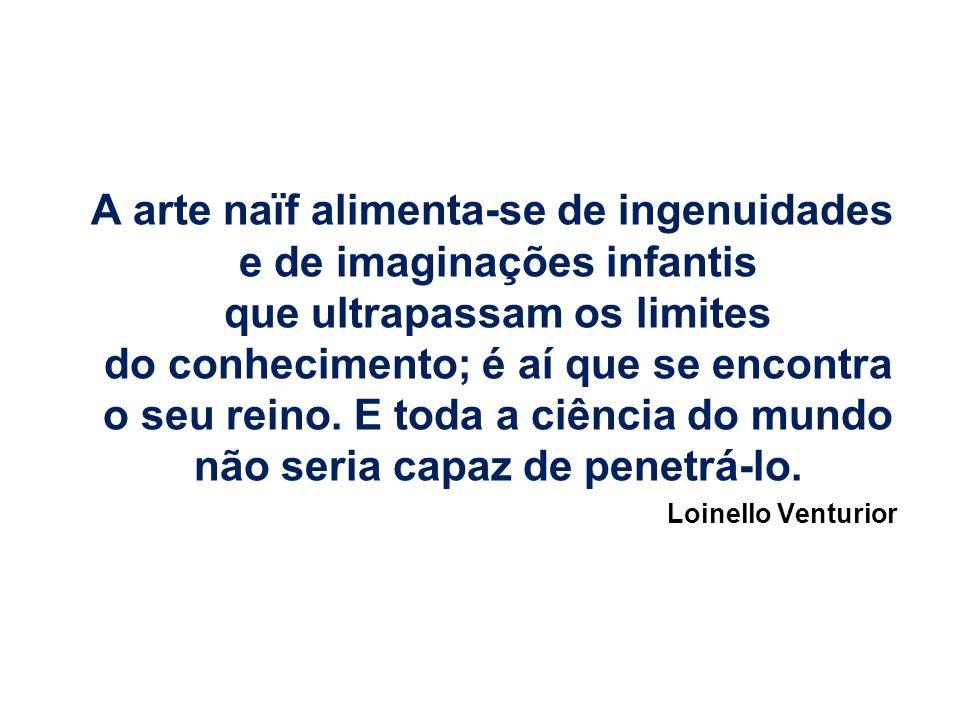 A arte naïf alimenta-se de ingenuidades e de imaginações infantis que ultrapassam os limites do conhecimento; é aí que se encontra o seu reino. E toda a ciência do mundo não seria capaz de penetrá-lo.