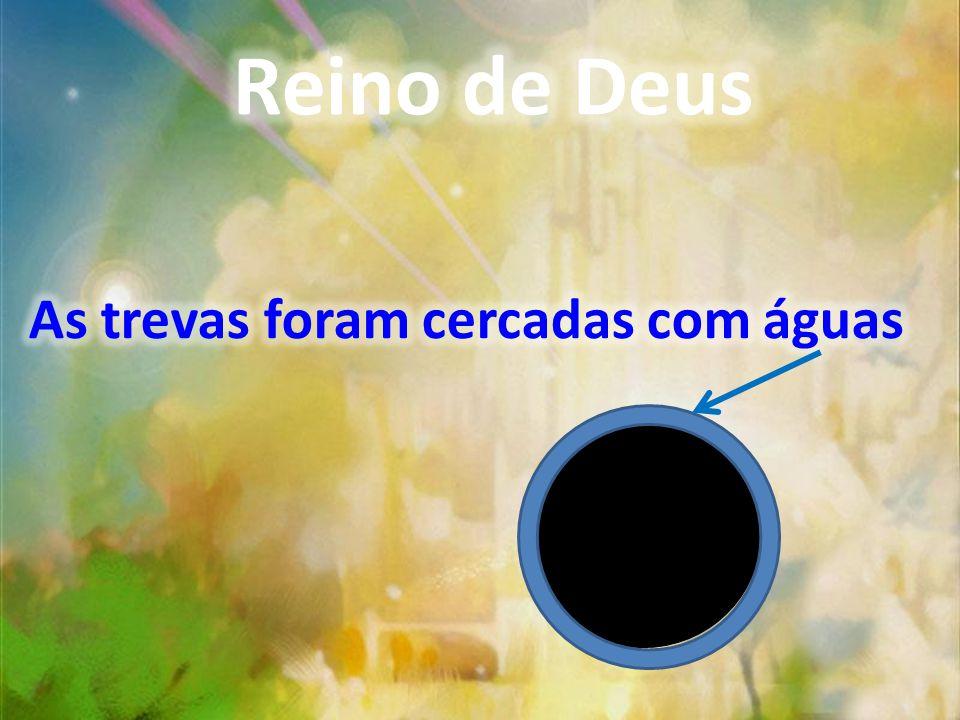 Reino de Deus As trevas foram cercadas com águas