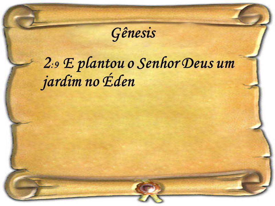 2:9 E plantou o Senhor Deus um jardim no Éden