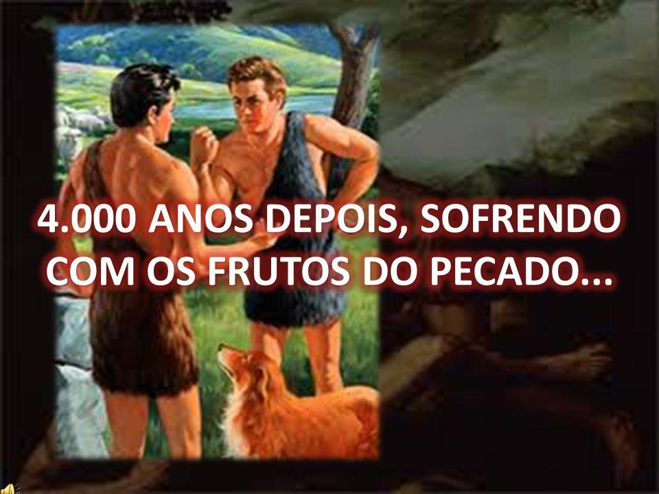 4.000 ANOS DEPOIS, SOFRENDO COM OS FRUTOS DO PECADO...