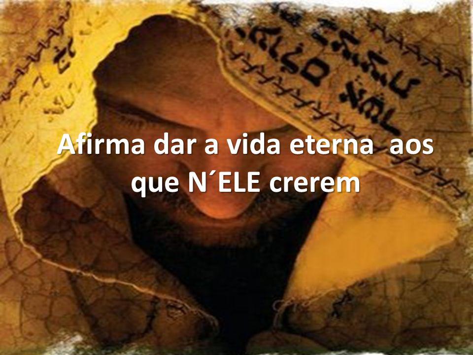 Afirma dar a vida eterna aos que N´ELE crerem
