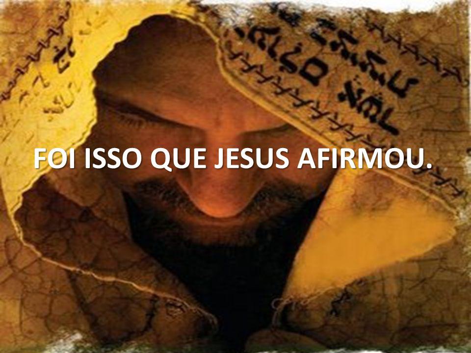 FOI ISSO QUE JESUS AFIRMOU.