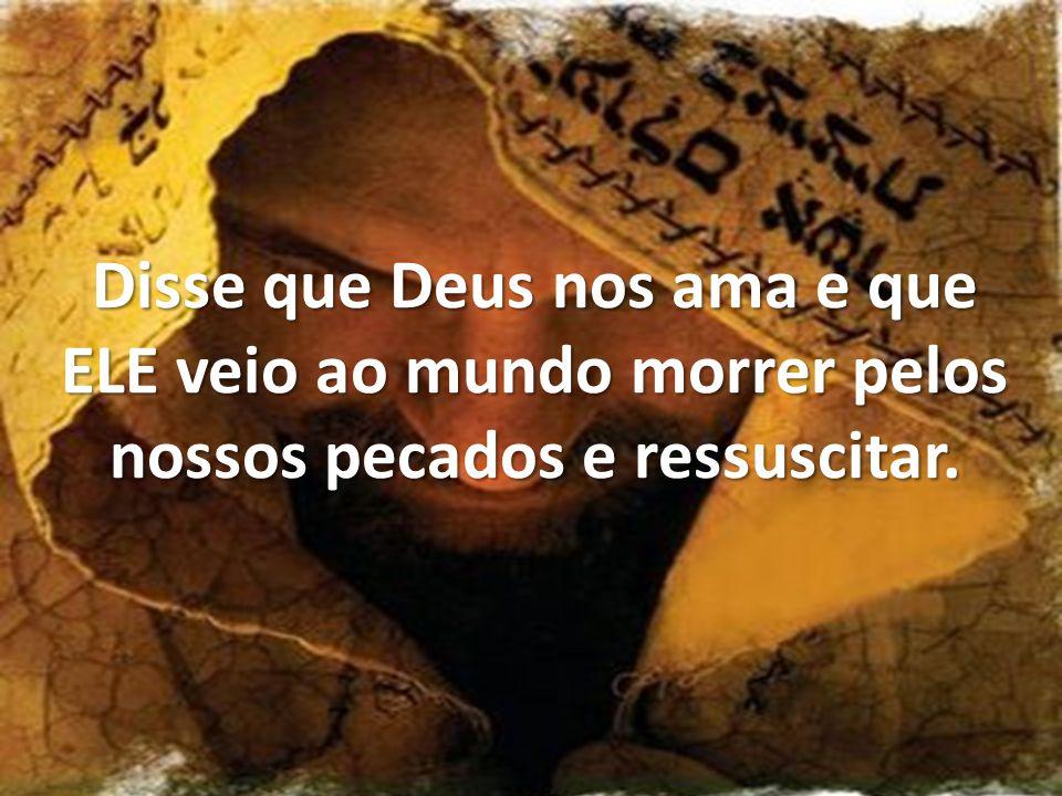Disse que Deus nos ama e que ELE veio ao mundo morrer pelos nossos pecados e ressuscitar.
