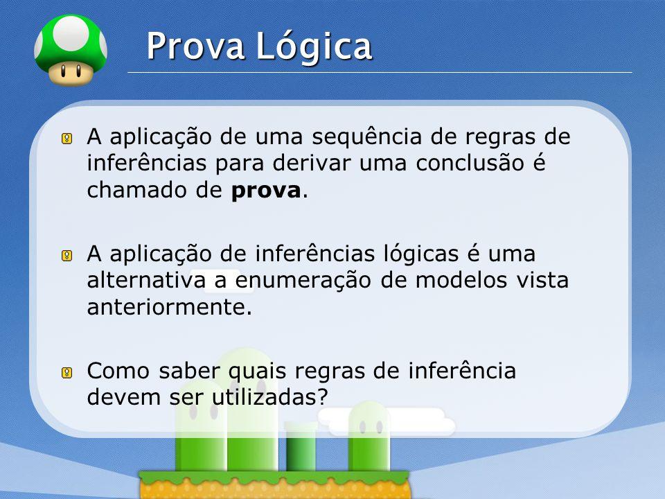 Prova Lógica A aplicação de uma sequência de regras de inferências para derivar uma conclusão é chamado de prova.