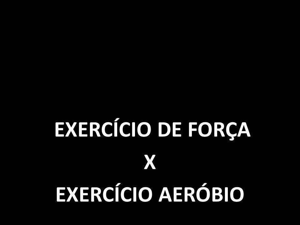 EXERCÍCIO DE FORÇA X EXERCÍCIO AERÓBIO