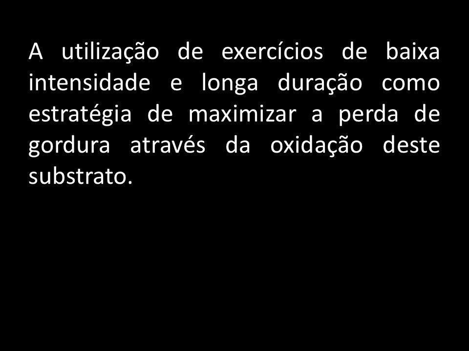 A utilização de exercícios de baixa intensidade e longa duração como estratégia de maximizar a perda de gordura através da oxidação deste substrato.