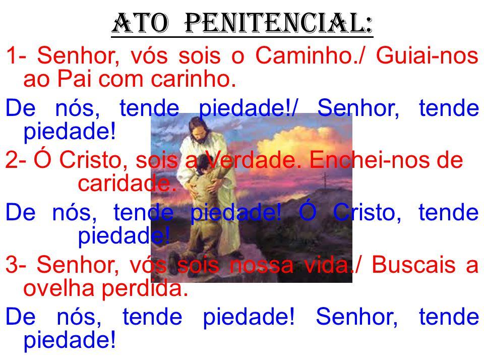 ATO PENITENCIAL: 1- Senhor, vós sois o Caminho./ Guiai-nos ao Pai com carinho. De nós, tende piedade!/ Senhor, tende piedade!