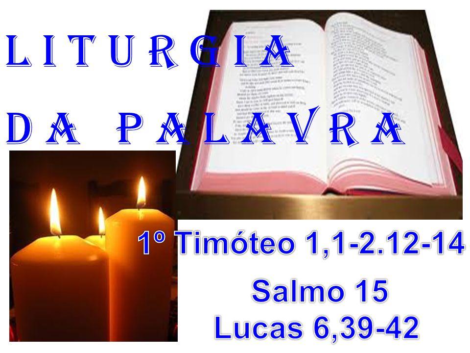 l i t u r g i a D a P a l a v r a 1º Timóteo 1,1-2.12-14 Salmo 15