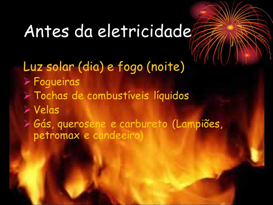 Antes da eletricidade Luz solar (dia) e fogo (noite) Fogueiras