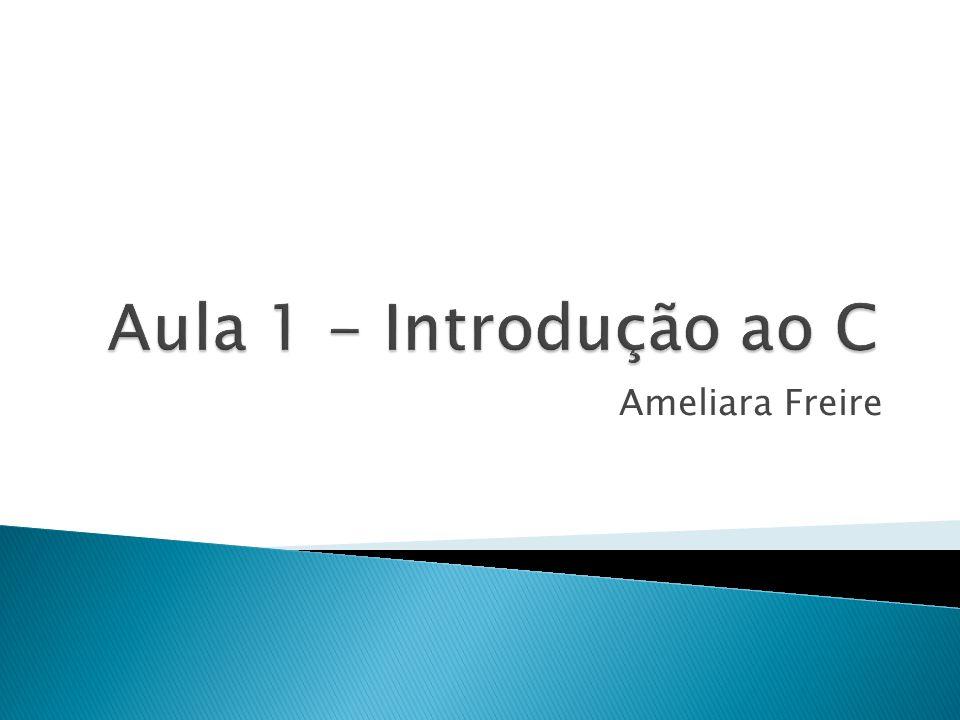 Aula 1 - Introdução ao C Ameliara Freire