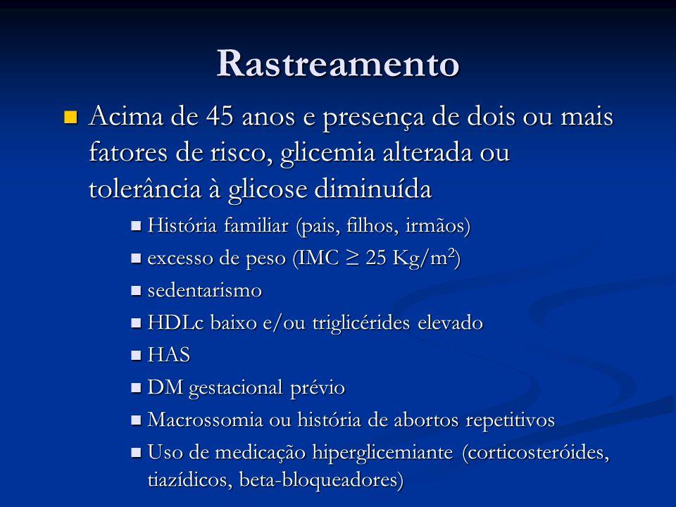 Rastreamento Acima de 45 anos e presença de dois ou mais fatores de risco, glicemia alterada ou tolerância à glicose diminuída.