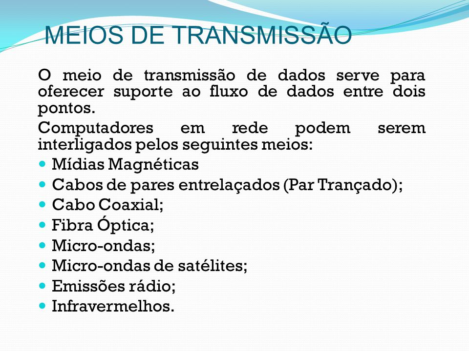 MEIOS DE TRANSMISSÃO O meio de transmissão de dados serve para oferecer suporte ao fluxo de dados entre dois pontos.
