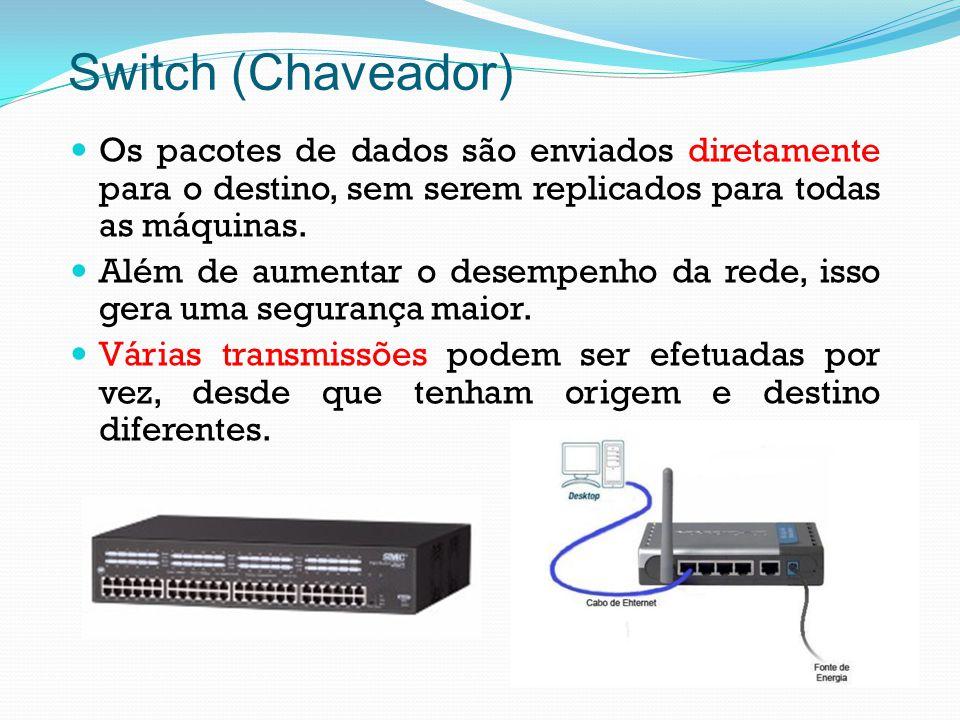 Switch (Chaveador) Os pacotes de dados são enviados diretamente para o destino, sem serem replicados para todas as máquinas.