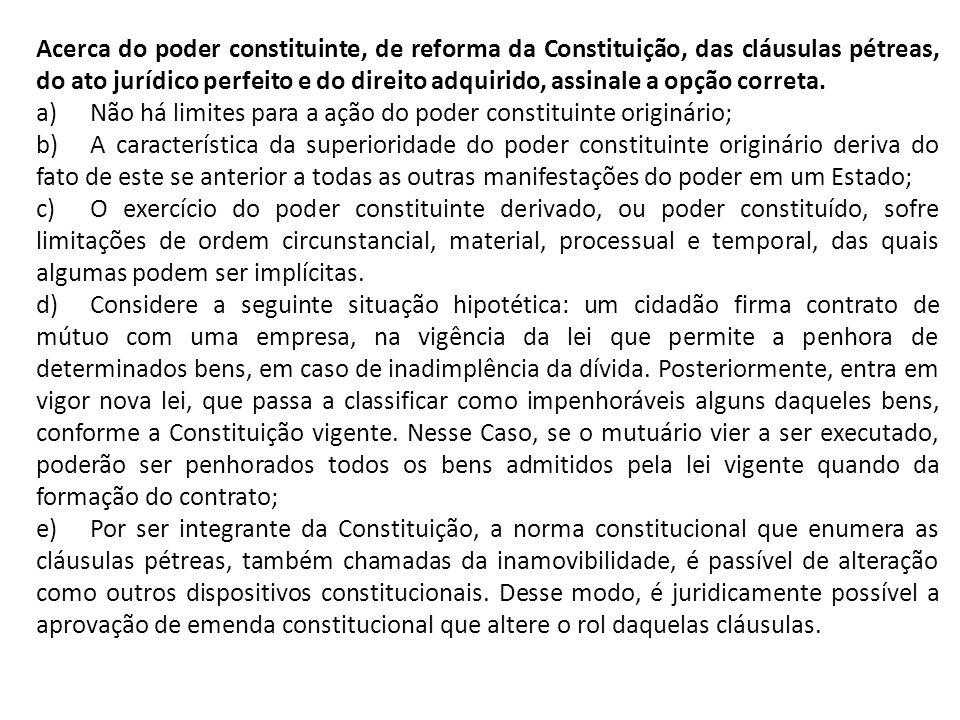 Acerca do poder constituinte, de reforma da Constituição, das cláusulas pétreas, do ato jurídico perfeito e do direito adquirido, assinale a opção correta.
