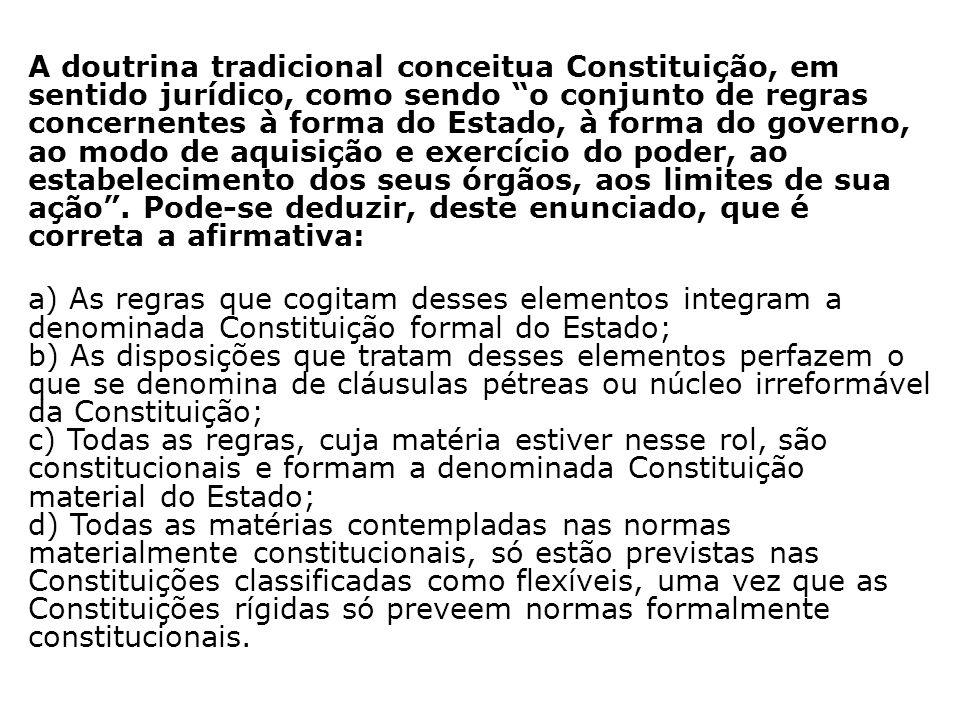 A doutrina tradicional conceitua Constituição, em sentido jurídico, como sendo o conjunto de regras concernentes à forma do Estado, à forma do governo, ao modo de aquisição e exercício do poder, ao estabelecimento dos seus órgãos, aos limites de sua ação .