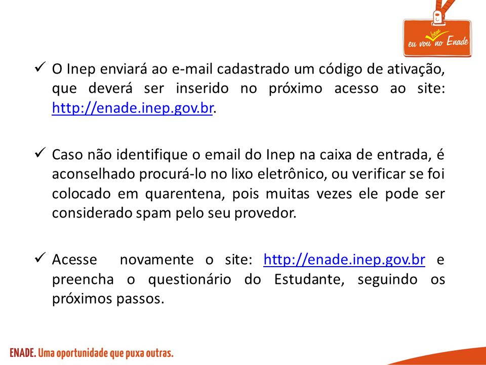 O Inep enviará ao e-mail cadastrado um código de ativação, que deverá ser inserido no próximo acesso ao site: http://enade.inep.gov.br.