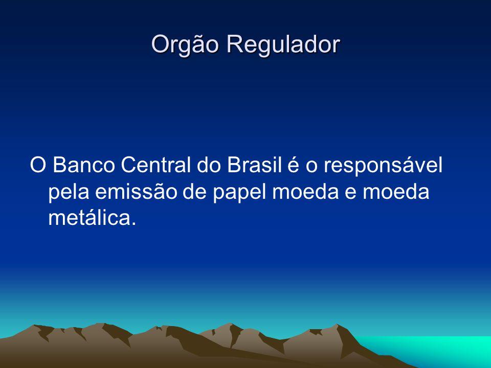 Orgão Regulador O Banco Central do Brasil é o responsável pela emissão de papel moeda e moeda metálica.